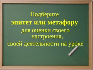 Подберите эпитет или метафору для оценки своего настроения, своей деятельност