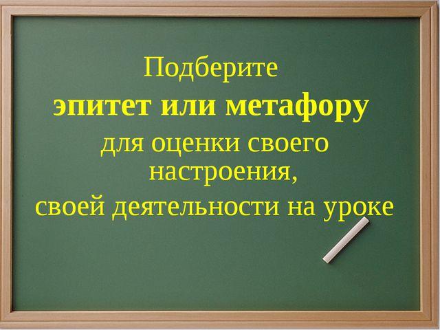 Подберите эпитет или метафору для оценки своего настроения, своей деятельност...