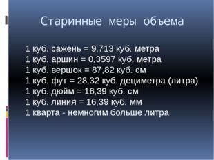 Старинные меры объема 1 куб. сажень = 9,713 куб. метра 1 куб. аршин = 0,3597