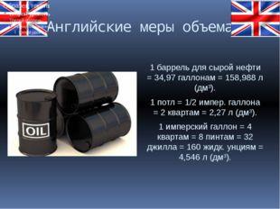 Английские меры объема 1 баррель для сырой нефти = 34,97 галлонам = 158,988 л