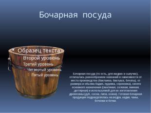 Бочарная посуда Бочарная посуда (то есть, для жидких и сыпучих), отличалась р