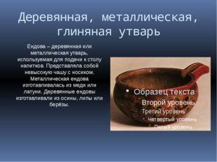 Деревянная, металлическая, глиняная утварь Ендова – деревянная или металличес