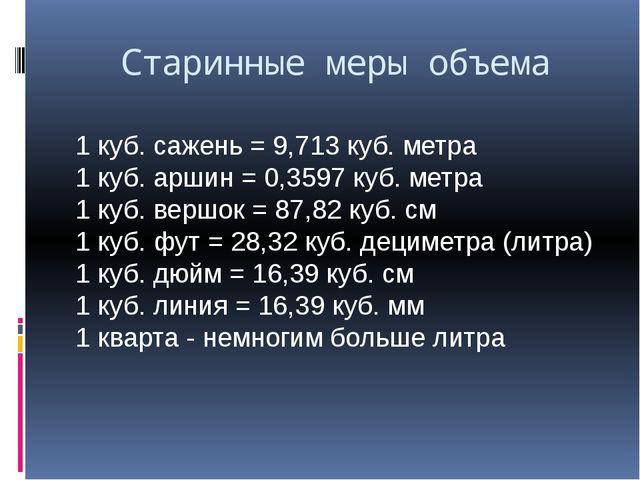 Старинные меры объема 1 куб. сажень = 9,713 куб. метра 1 куб. аршин = 0,3597...