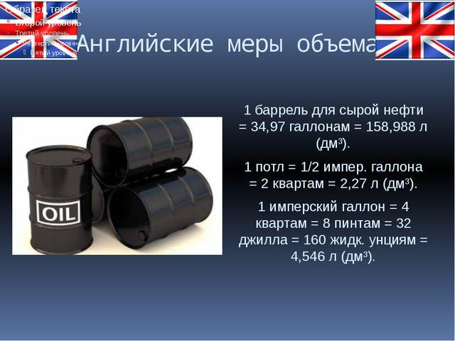 Английские меры объема 1 баррель для сырой нефти = 34,97 галлонам = 158,988 л...