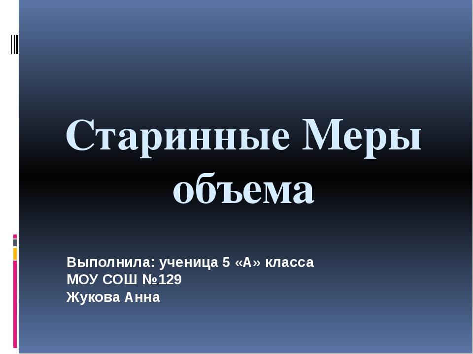 Старинные Меры объема Выполнила: ученица 5 «А» класса МОУ СОШ №129 Жукова Анна