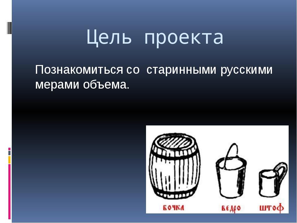 Цель проекта Познакомиться со старинными русскими мерами объема.