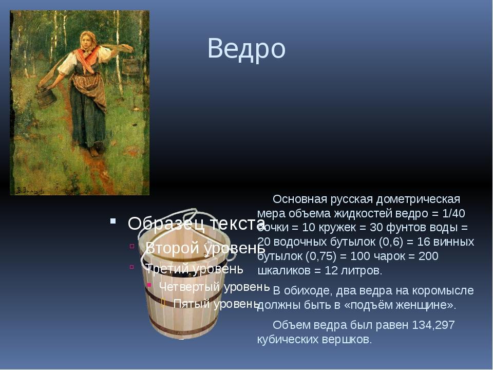 Ведро Основная русская дометрическая мера объема жидкостей ведро = 1/40 бочк...