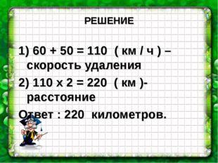 РЕШЕНИЕ 1) 60 + 50 = 110 ( км / ч ) – скорость удаления 2) 110 х 2 = 220 ( км