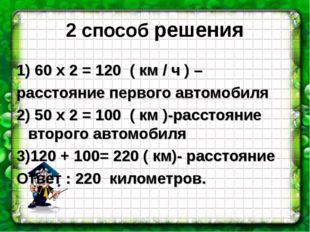 2 способ решения 1) 60 х 2 = 120 ( км / ч ) – расстояние первого автомобиля 2