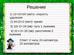 Решение 1) 12+10=20 (км/ч)- скорость удаления 2) 44:22=2 (км/ч)- время 3) 12х