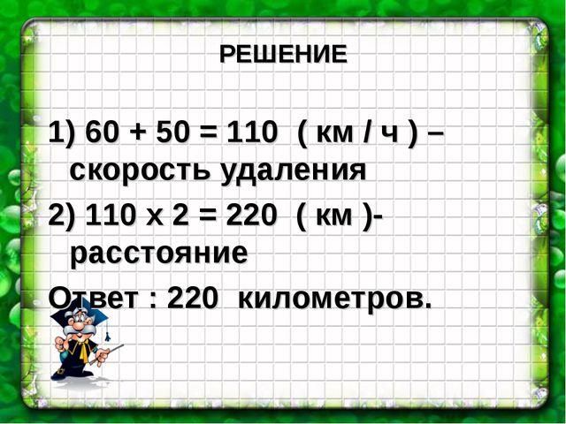 РЕШЕНИЕ 1) 60 + 50 = 110 ( км / ч ) – скорость удаления 2) 110 х 2 = 220 ( км...