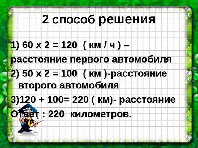 2 способ решения 1) 60 х 2 = 120 ( км / ч ) – расстояние первого автомобиля 2...