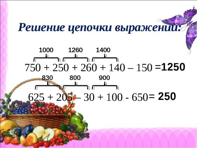 Решение цепочки выражений: 750 + 250 + 260 + 140 – 150 1000 1260 1400 =1250...