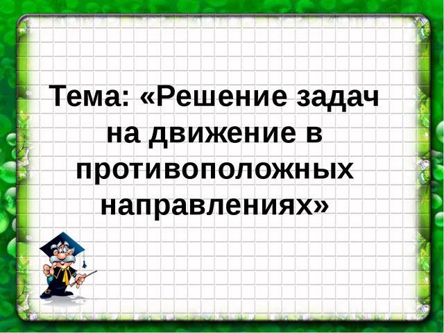 Тема: «Решение задач на движение в противоположных направлениях»