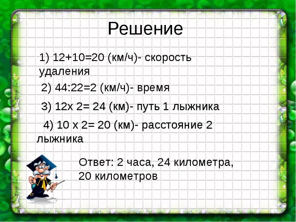 Решение 1) 12+10=20 (км/ч)- скорость удаления 2) 44:22=2 (км/ч)- время 3) 12х...