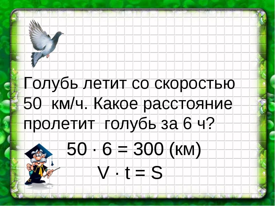 Голубь летит со скоростью 50 км/ч. Какое расстояние пролетит голубь за 6 ч? 5...