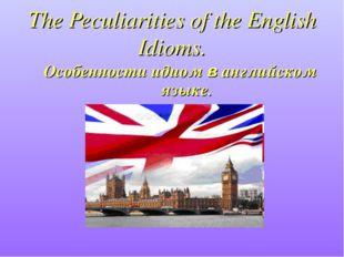 The Peculiarities of the English Idioms. Особенности идиом в английском языке.