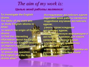 The aim of my work is: Целью моей работы является: To investigate the English