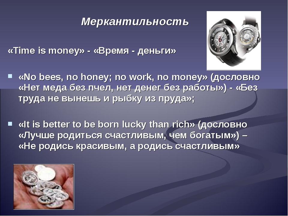 Меркантильность «Time is money» - «Время - деньги» «No bees, no honey; no wor...