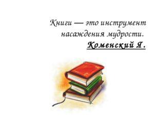 Книги — это инструмент насаждения мудрости. Коменский Я.