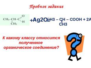 + Ag2O = СH3 – CH – COOH + 2Ag CH3 Пробное задание К какому классу относится