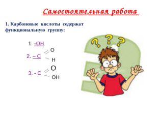 1. Карбоновые кислоты содержат функциональную группу: -ОН 2. – С О Н 3. - С О