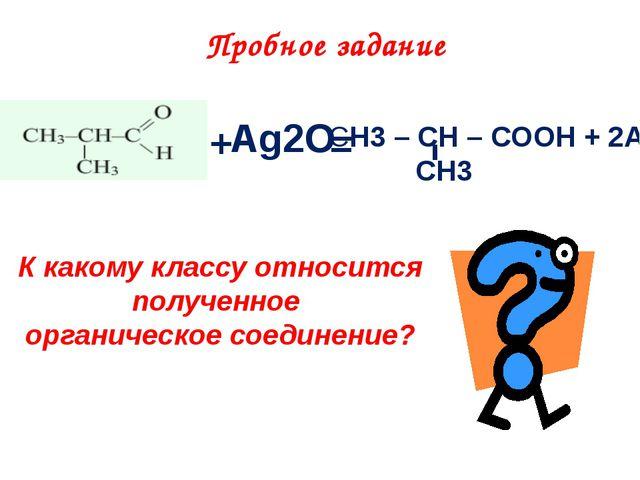 + Ag2O = СH3 – CH – COOH + 2Ag CH3 Пробное задание К какому классу относится...