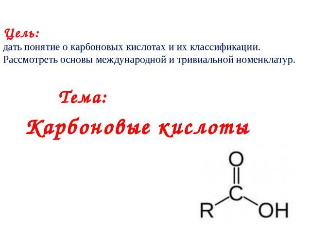 Цель: дать понятие о карбоновых кислотах и их классификации. Рассмотреть осно...