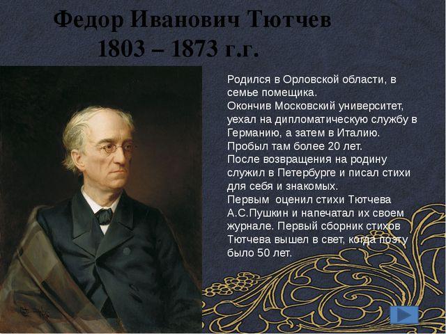 Федор Иванович Тютчев 1803 – 1873 г.г. Родился в Орловской области, в семье...