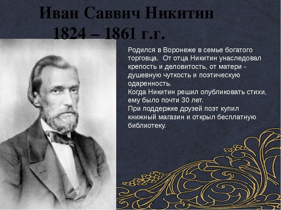 Иван Саввич Никитин 1824 – 1861 г.г. Родился в Воронеже в семье богатого тор...