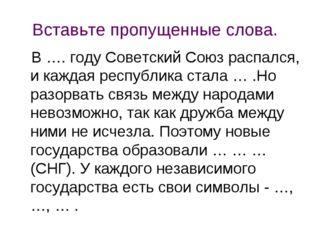Вставьте пропущенные слова. В …. году Советский Союз распался, и каждая респу