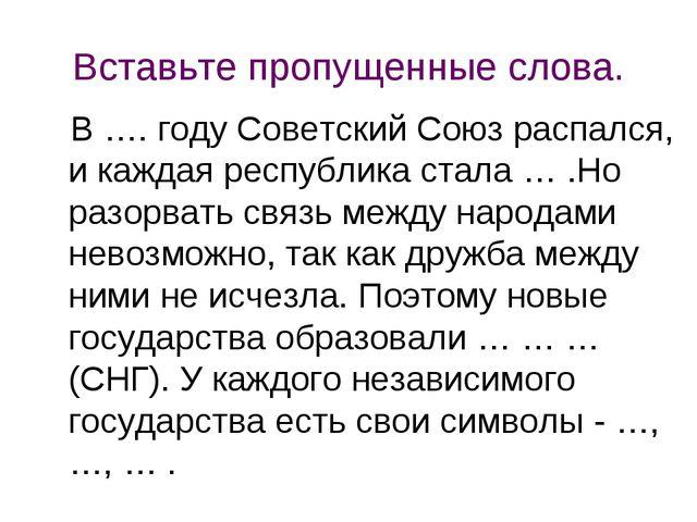 Вставьте пропущенные слова. В …. году Советский Союз распался, и каждая респу...