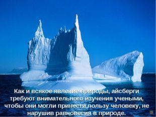 Как и всякое явление природы, айсберги требуют внимательного изучения учеными