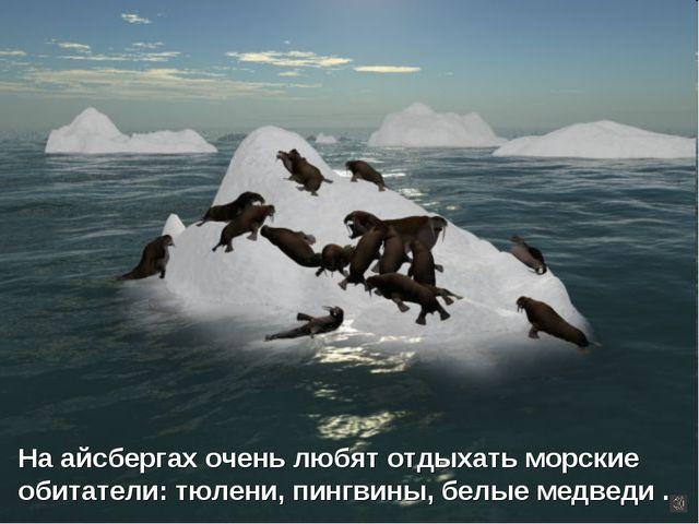 На айсбергах очень любят отдыхать морские обитатели: тюлени, пингвины, белые...
