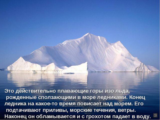 Это действительно плавающие горы изо льда, рожденные сползающими в море ледни...
