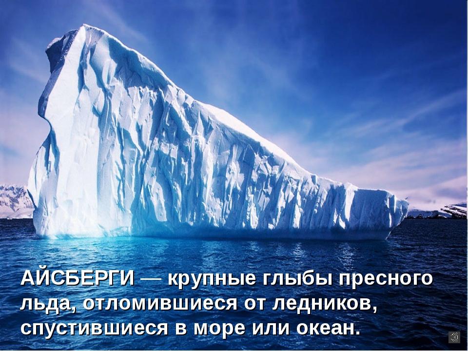 АЙСБЕРГИ — крупные глыбы пресного льда, отломившиеся от ледников, спустившиес...