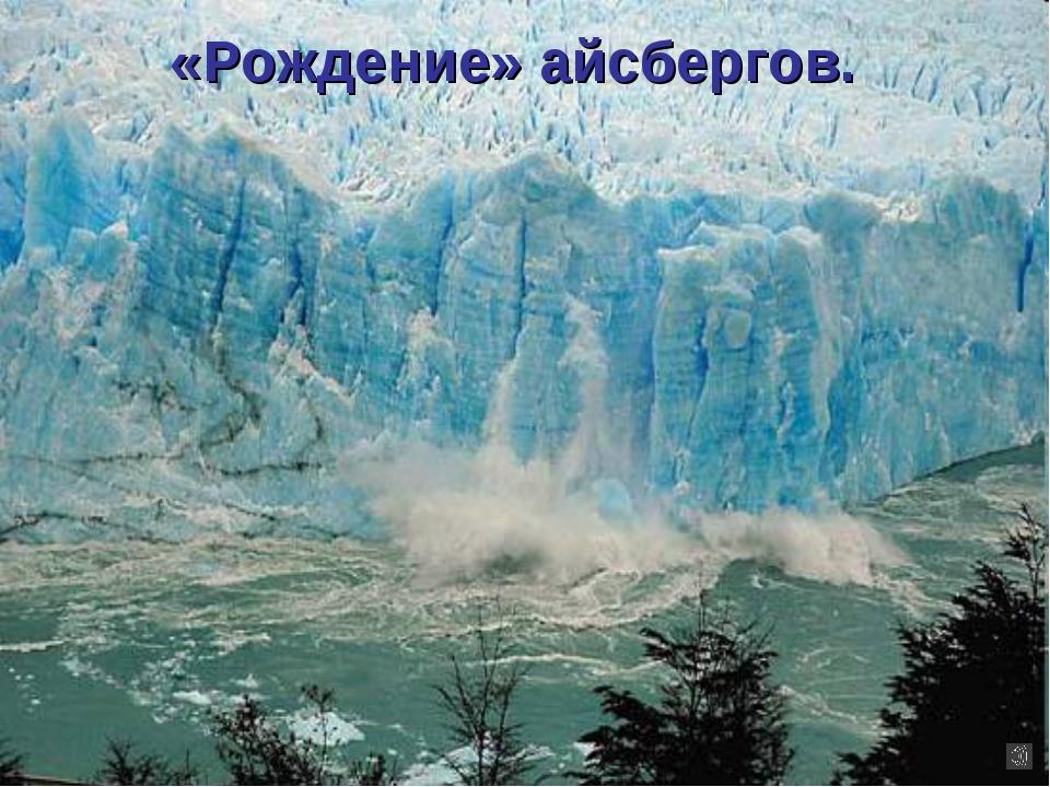 «Рождение» айсбергов.