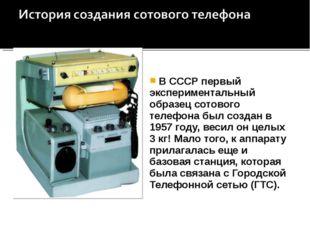 В СССР первый экспериментальный образец сотового телефона был создан в 1957