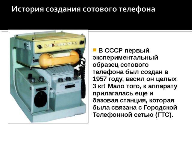 В СССР первый экспериментальный образец сотового телефона был создан в 1957...
