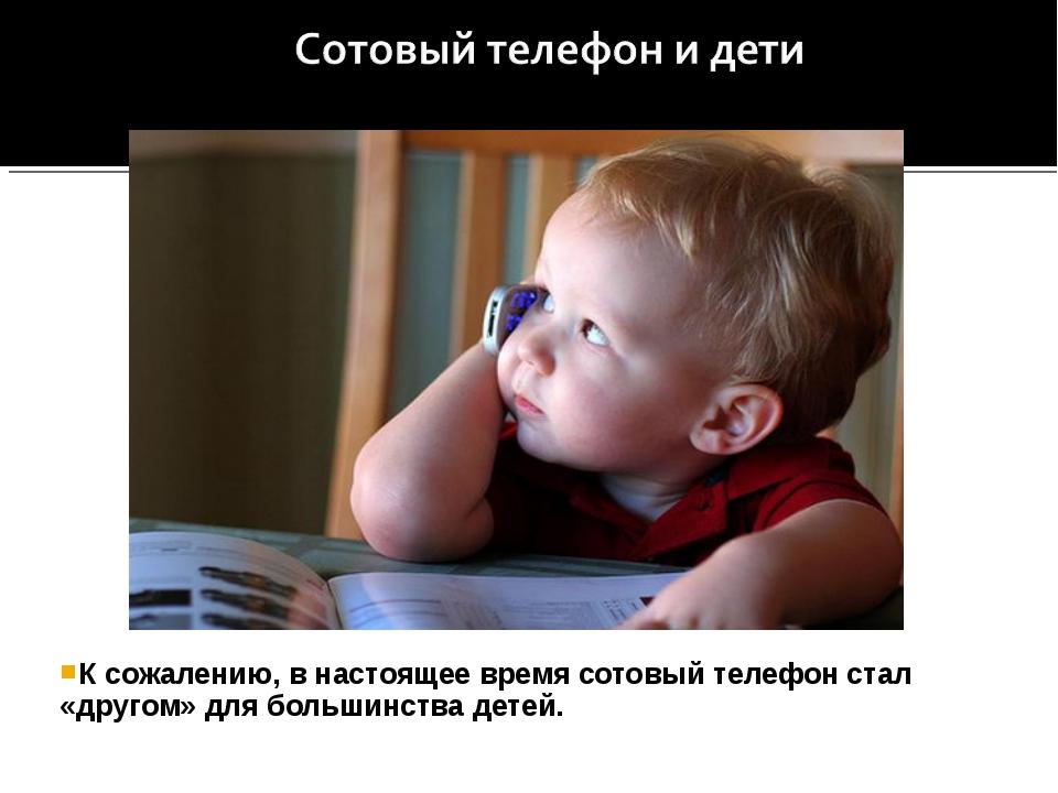 К сожалению, в настоящее время сотовый телефон стал «другом» для большинства...