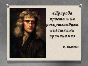 «Природа проста и не роскошествует излишними причинами» И. Ньютон