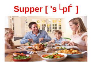 Supper [ 'sʌpǝ ]