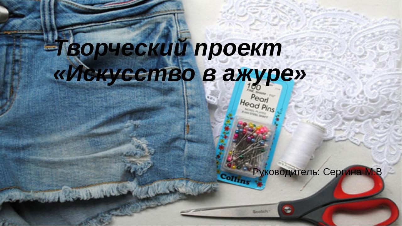 Творческий проект «Искусство в ажуре» Руководитель: Сергина М.В