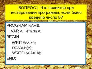 ВОПРОС1: Что появится при тестировании программы, если было введено число 5?