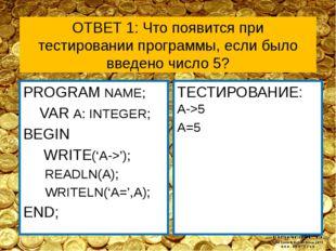 ОТВЕТ 1: Что появится при тестировании программы, если было введено число 5?