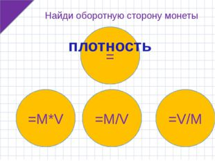 =M*V =M/V =V/M = Найди оборотную сторону монеты плотность