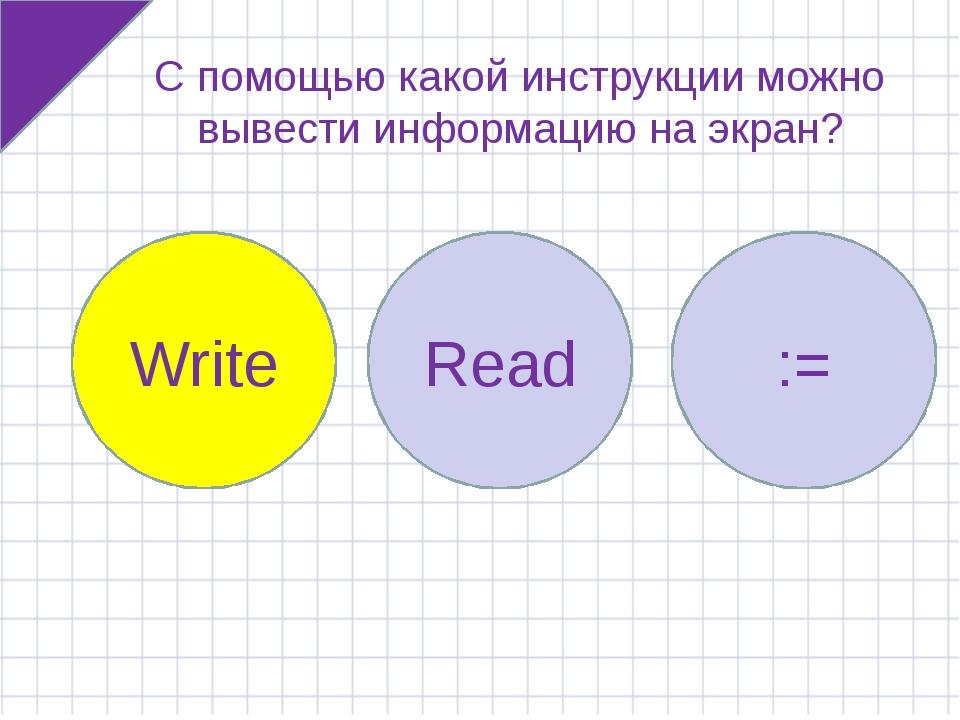 С помощью какой инструкции можно вывести информацию на экран? Write Read := W...
