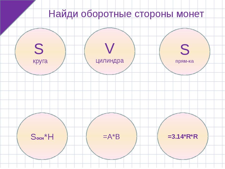 Найди оборотные стороны монет S круга V цилиндра S прям-ка Sосн*H =A*B =3.14*...