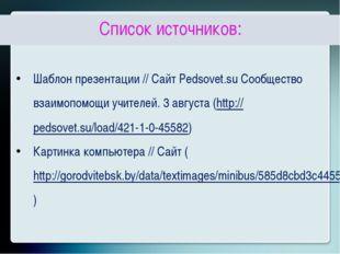 Список источников: Шаблон презентации // Сайт Pedsovet.su Сообщество взаимоп