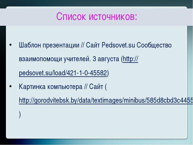 Список источников: Шаблон презентации // Сайт Pedsovet.su Сообщество взаимоп...